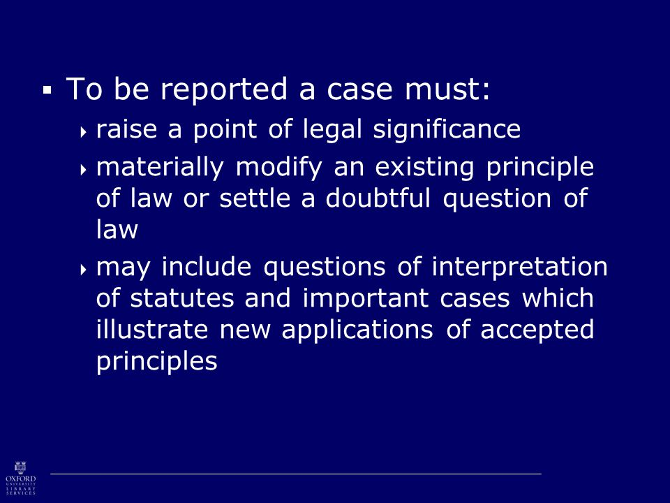  To be reported a case must:  raise a point of legal significance  materially modify an existing principle of law or settle a doubtful question of law  may include questions of interpretation of statutes and important cases which illustrate new applications of accepted principles