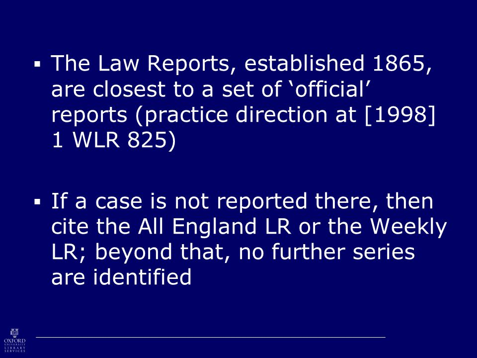  The Law Reports, established 1865, are closest to a set of 'official' reports (practice direction at [1998] 1 WLR 825)  If a case is not reported there, then cite the All England LR or the Weekly LR; beyond that, no further series are identified