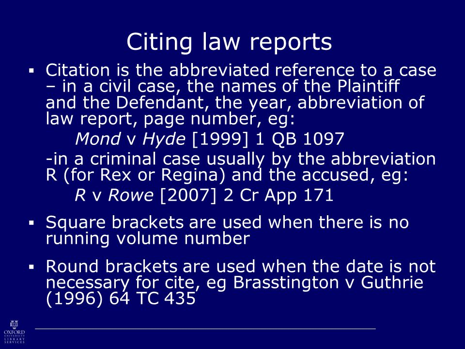 Citing law reports  Citation is the abbreviated reference to a case – in a civil case, the names of the Plaintiff and the Defendant, the year, abbreviation of law report, page number, eg: Mond v Hyde [1999] 1 QB 1097 -in a criminal case usually by the abbreviation R (for Rex or Regina) and the accused, eg: R v Rowe [2007] 2 Cr App 171  Square brackets are used when there is no running volume number  Round brackets are used when the date is not necessary for cite, eg Brasstington v Guthrie (1996) 64 TC 435