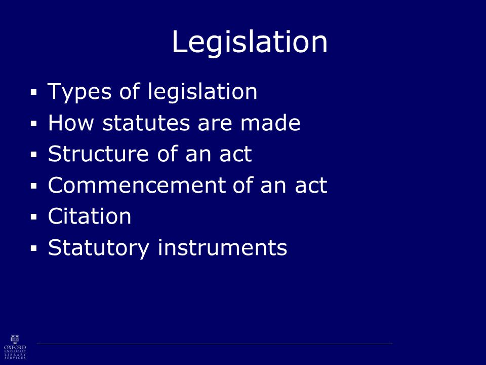 Legislation  Types of legislation  How statutes are made  Structure of an act  Commencement of an act  Citation  Statutory instruments