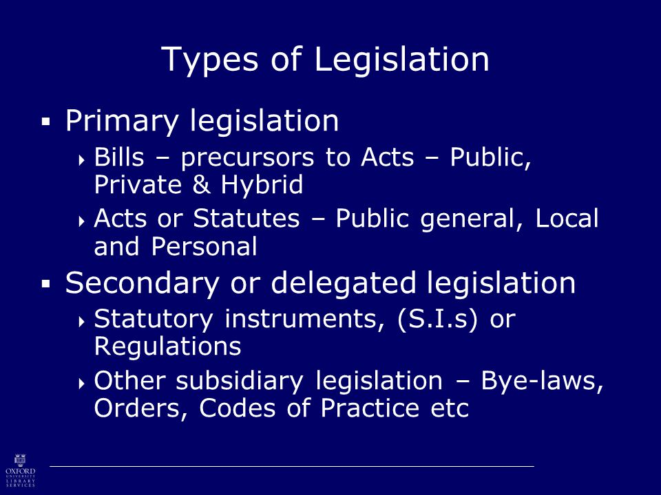 Types of Legislation  Primary legislation  Bills – precursors to Acts – Public, Private & Hybrid  Acts or Statutes – Public general, Local and Personal  Secondary or delegated legislation  Statutory instruments, (S.I.s) or Regulations  Other subsidiary legislation – Bye-laws, Orders, Codes of Practice etc