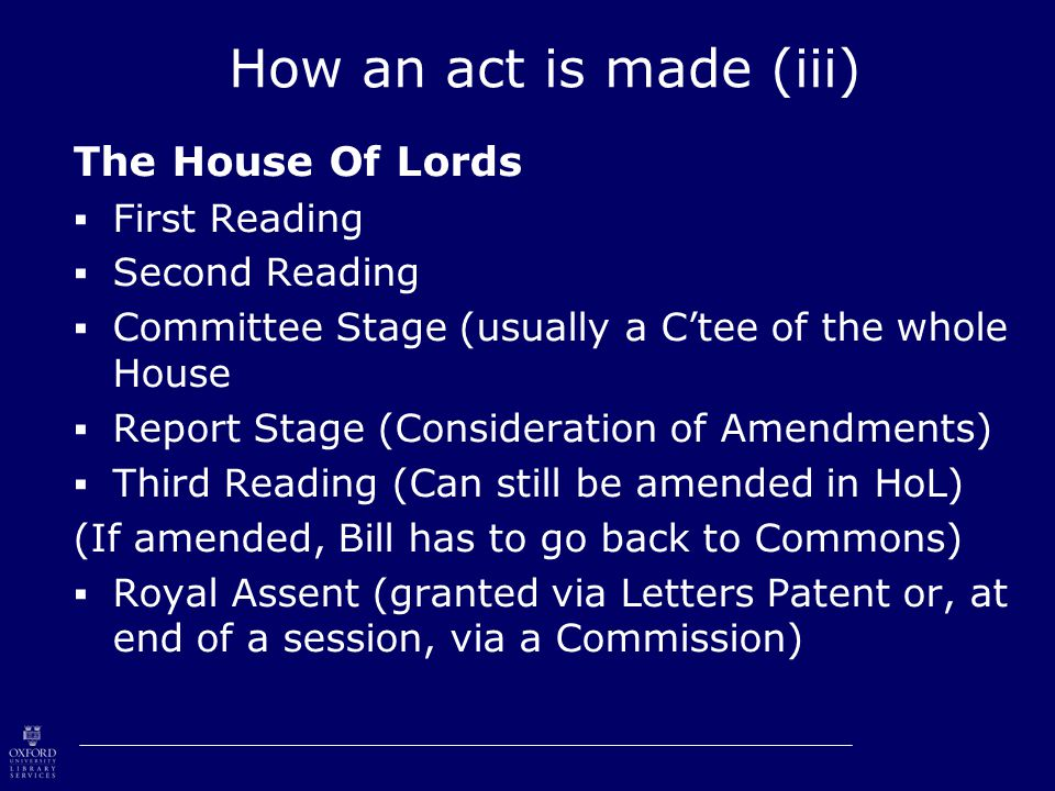 How an act is made (iii) The House Of Lords  First Reading  Second Reading  Committee Stage (usually a C'tee of the whole House  Report Stage (Consideration of Amendments)  Third Reading (Can still be amended in HoL) (If amended, Bill has to go back to Commons)  Royal Assent (granted via Letters Patent or, at end of a session, via a Commission)