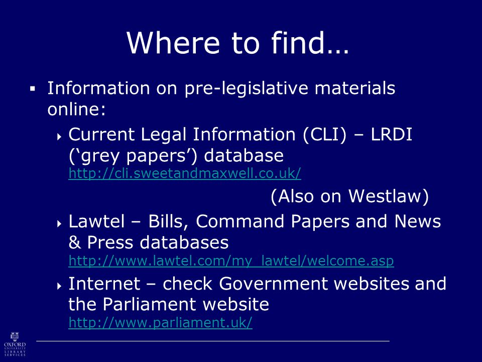 Where to find…  Information on pre-legislative materials online:  Current Legal Information (CLI) – LRDI ('grey papers') database http://cli.sweetandmaxwell.co.uk/ http://cli.sweetandmaxwell.co.uk/ (Also on Westlaw)  Lawtel – Bills, Command Papers and News & Press databases http://www.lawtel.com/my_lawtel/welcome.asp http://www.lawtel.com/my_lawtel/welcome.asp  Internet – check Government websites and the Parliament website http://www.parliament.uk/ http://www.parliament.uk/