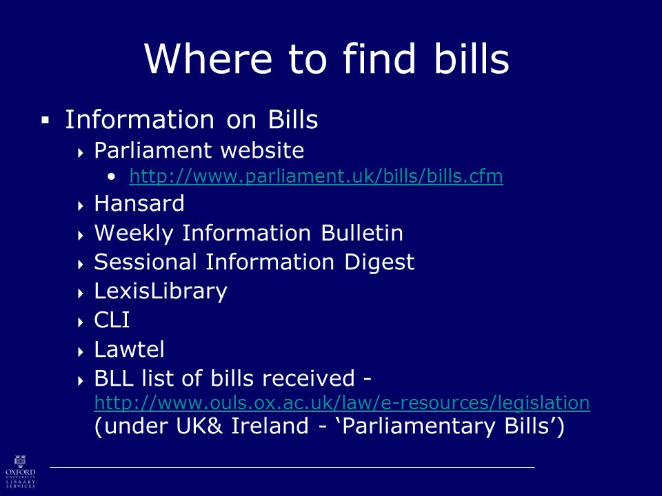 Where to find bills  Information on Bills  Parliament website http://www.parliament.uk/bills/bills.cfm  Hansard  Weekly Information Bulletin  Sessional Information Digest  LexisLibrary  CLI  Lawtel  BLL list of bills received - http://www.ouls.ox.ac.uk/law/e-resources/legislation (under UK& Ireland - 'Parliamentary Bills') http://www.ouls.ox.ac.uk/law/e-resources/legislation