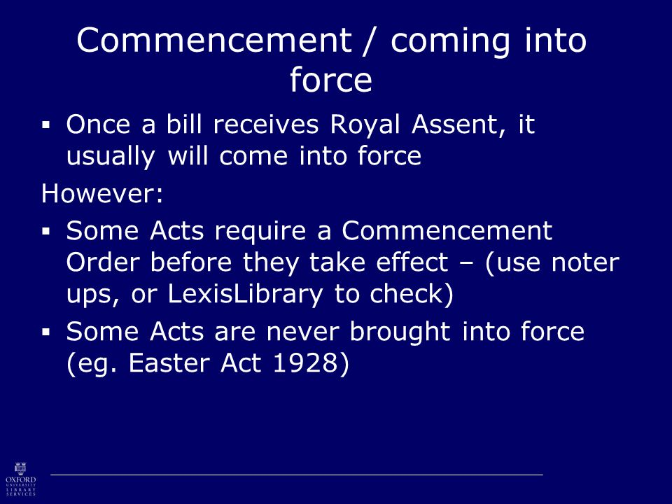 Commencement / coming into force  Once a bill receives Royal Assent, it usually will come into force However:  Some Acts require a Commencement Order before they take effect – (use noter ups, or LexisLibrary to check)  Some Acts are never brought into force (eg.