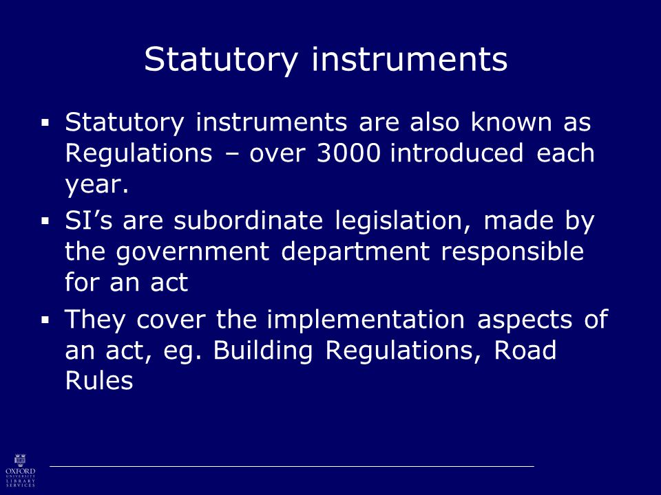 Statutory instruments  Statutory instruments are also known as Regulations – over 3000 introduced each year.