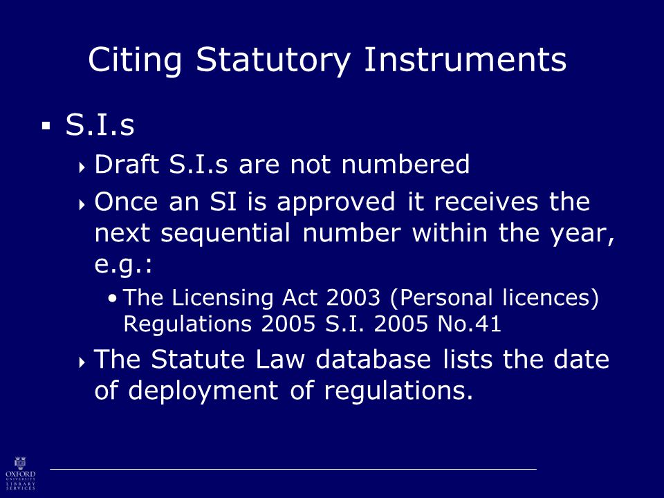 Citing Statutory Instruments  S.I.s  Draft S.I.s are not numbered  Once an SI is approved it receives the next sequential number within the year, e.g.: The Licensing Act 2003 (Personal licences) Regulations 2005 S.I.