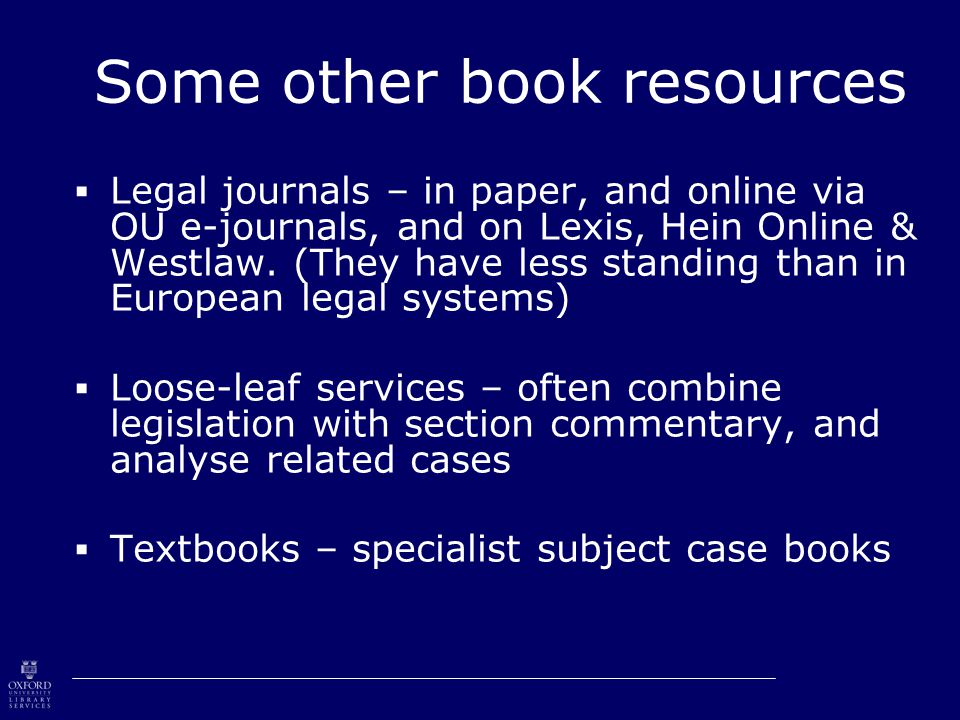 Some other book resources  Legal journals – in paper, and online via OU e-journals, and on Lexis, Hein Online & Westlaw.
