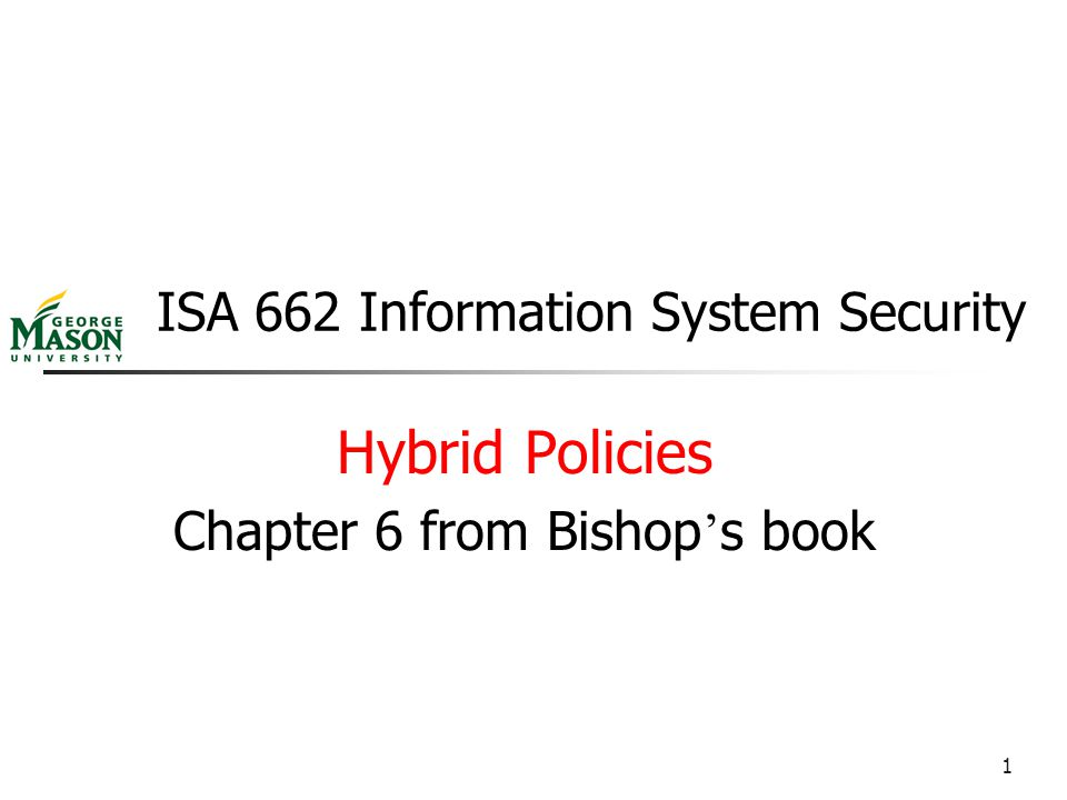1 ISA 662 Information System Security Hybrid Policies Chapter 6 from Bishop ' s book