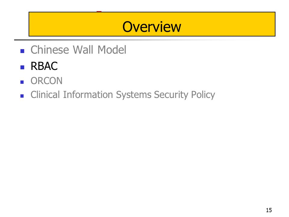 15 Overview Chinese Wall Model RBAC ORCON Clinical Information Systems Security Policy
