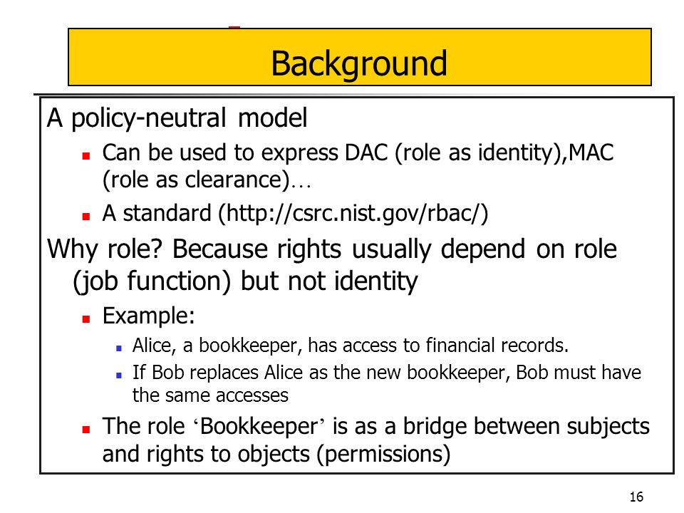 16 Background A policy-neutral model Can be used to express DAC (role as identity),MAC (role as clearance) … A standard (http://csrc.nist.gov/rbac/) Why role.