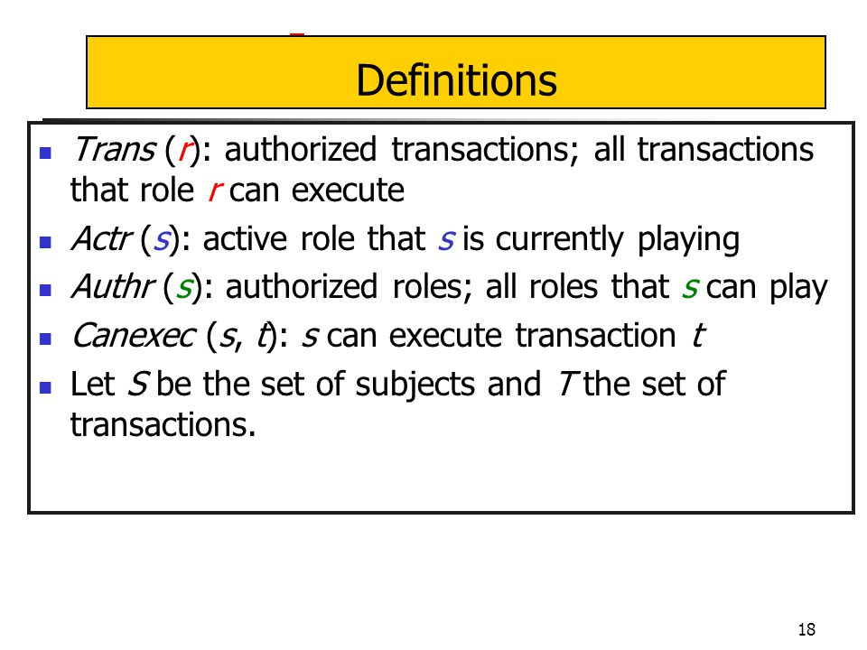 18 Definitions Trans (r): authorized transactions; all transactions that role r can execute Actr (s): active role that s is currently playing Authr (s): authorized roles; all roles that s can play Canexec (s, t): s can execute transaction t Let S be the set of subjects and T the set of transactions.