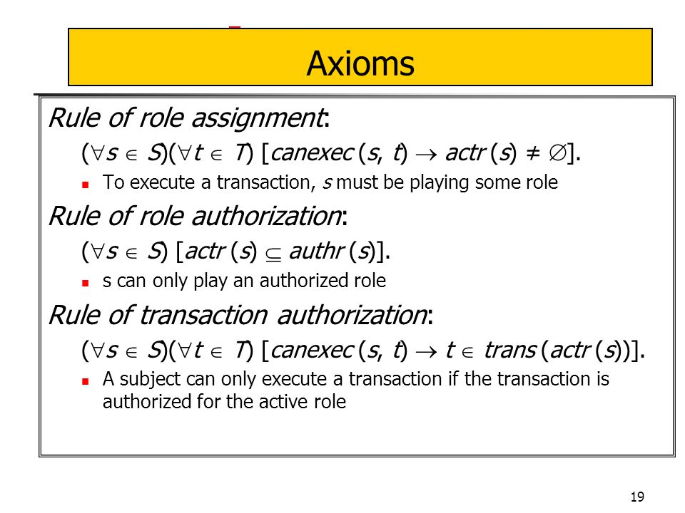 19 Axioms Rule of role assignment: (  s  S)(  t  T) [canexec (s, t)  actr (s) ≠  ].