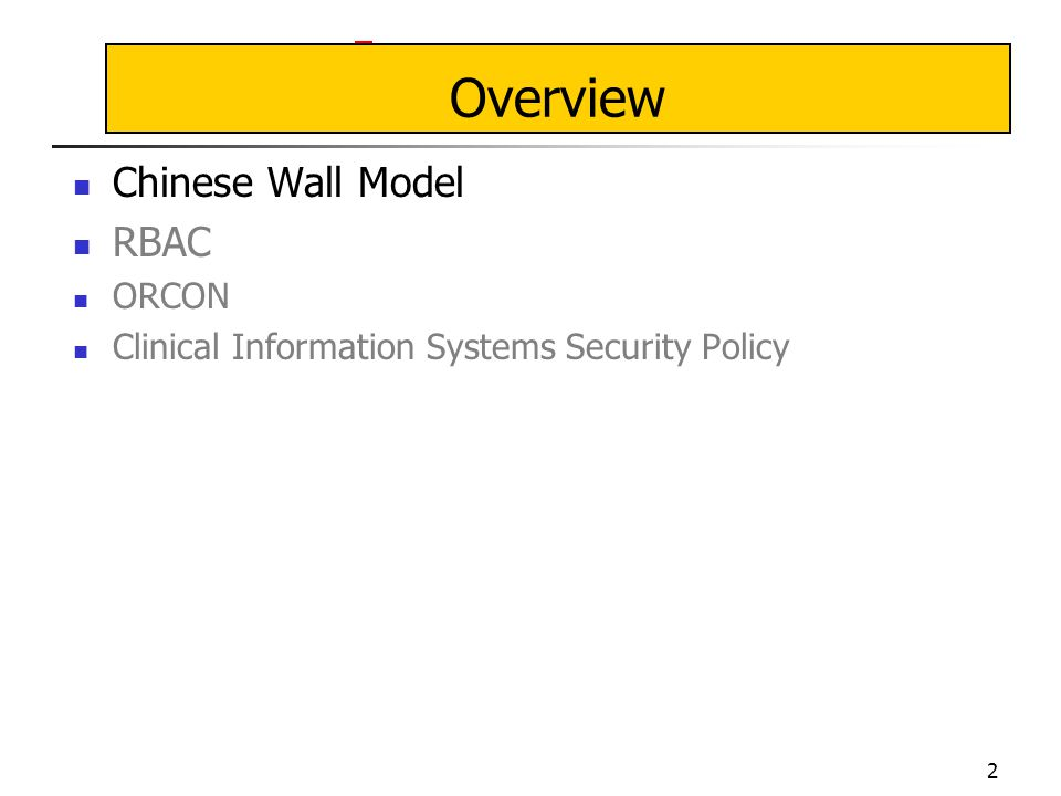 2 Overview Chinese Wall Model RBAC ORCON Clinical Information Systems Security Policy