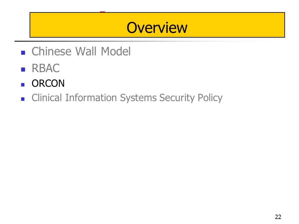 22 Overview Chinese Wall Model RBAC ORCON Clinical Information Systems Security Policy