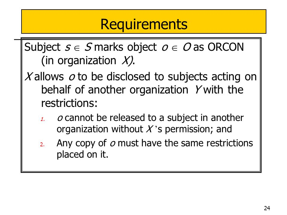24 Requirements Subject s  S marks object o  O as ORCON (in organization X).