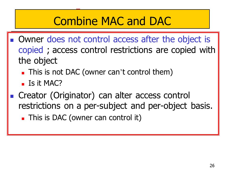 26 Combine MAC and DAC Owner does not control access after the object is copied ; access control restrictions are copied with the object This is not DAC (owner can ' t control them) Is it MAC.