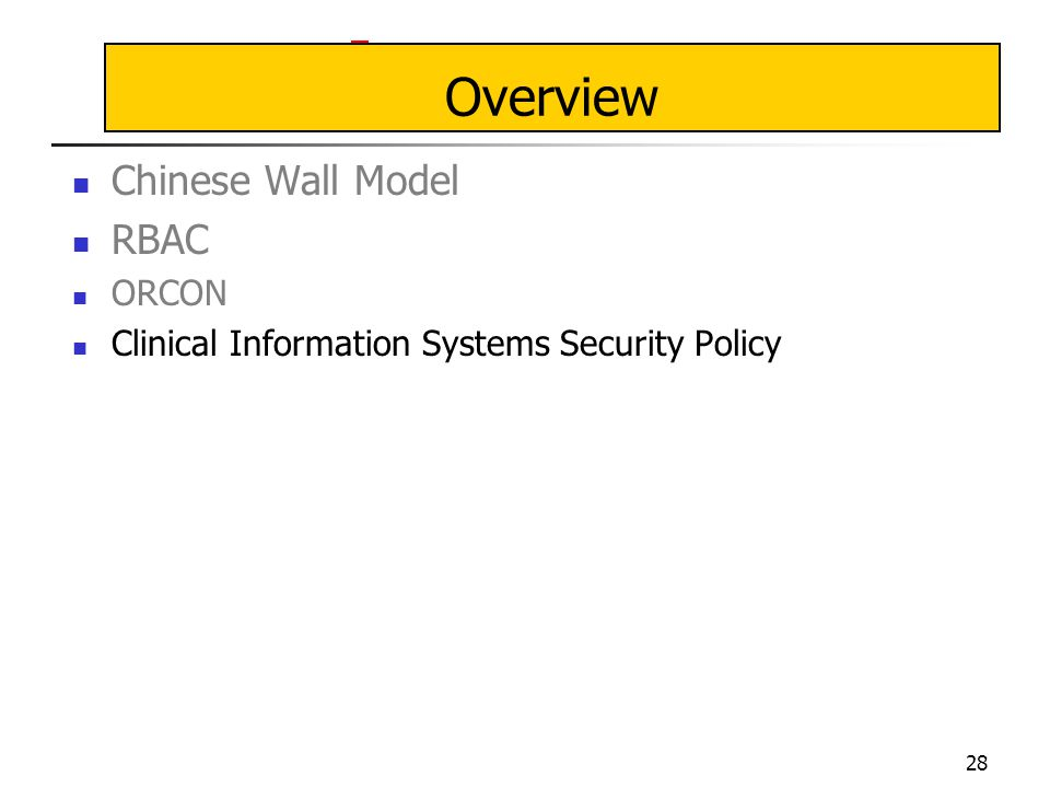 28 Overview Chinese Wall Model RBAC ORCON Clinical Information Systems Security Policy