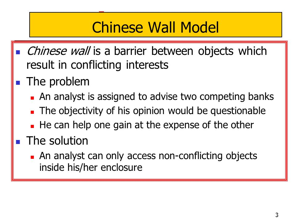 3 Chinese Wall Model Chinese wall is a barrier between objects which result in conflicting interests The problem An analyst is assigned to advise two competing banks The objectivity of his opinion would be questionable He can help one gain at the expense of the other The solution An analyst can only access non-conflicting objects inside his/her enclosure