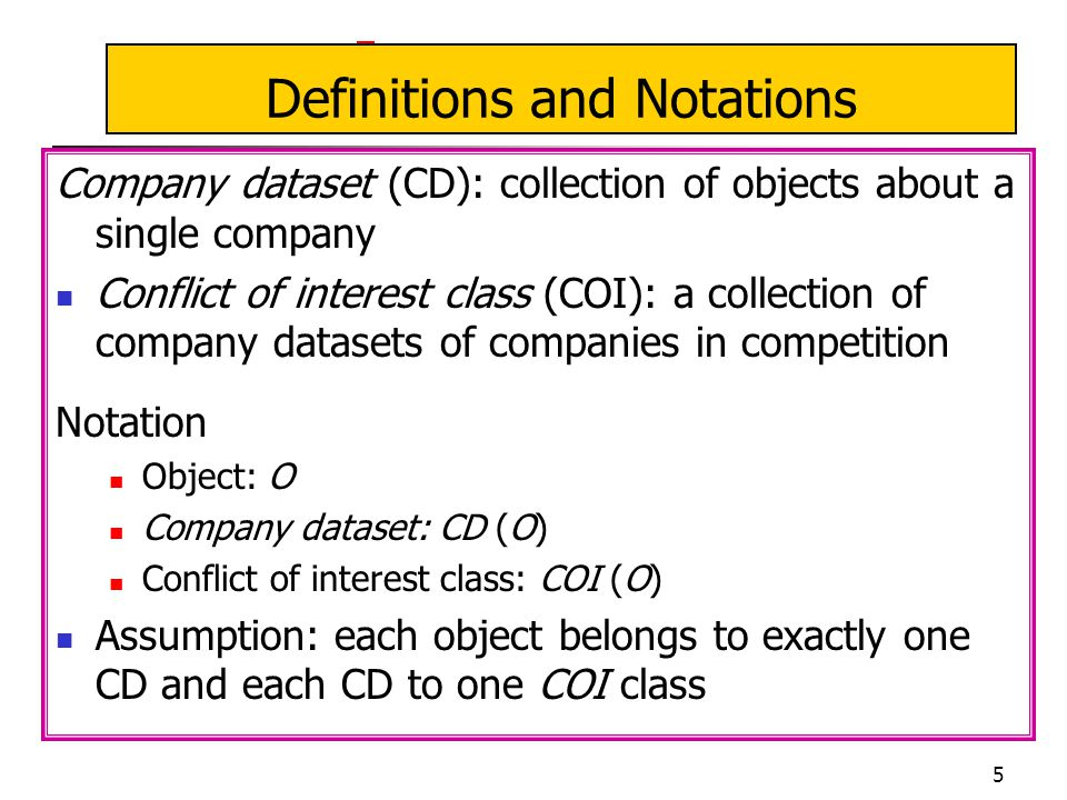 5 Definitions and Notations Company dataset (CD): collection of objects about a single company Conflict of interest class (COI): a collection of company datasets of companies in competition Notation Object: O Company dataset: CD (O) Conflict of interest class: COI (O) Assumption: each object belongs to exactly one CD and each CD to one COI class