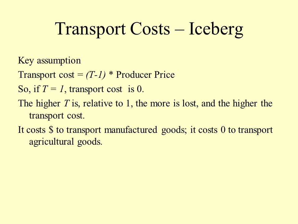 Transport Costs – Iceberg Key assumption Transport cost = (T-1) * Producer Price So, if T = 1, transport cost is 0. The higher T is, relative to 1, th