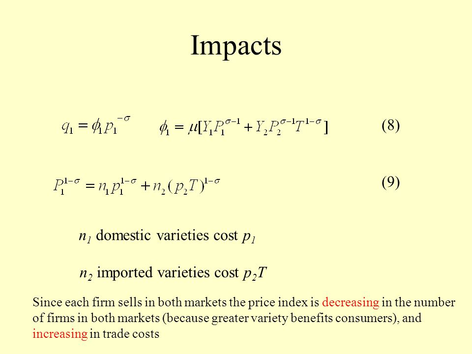 Impacts (8) n 1 domestic varieties cost p 1 n 2 imported varieties cost p 2 T Since each firm sells in both markets the price index is decreasing in the number of firms in both markets (because greater variety benefits consumers), and increasing in trade costs (9)