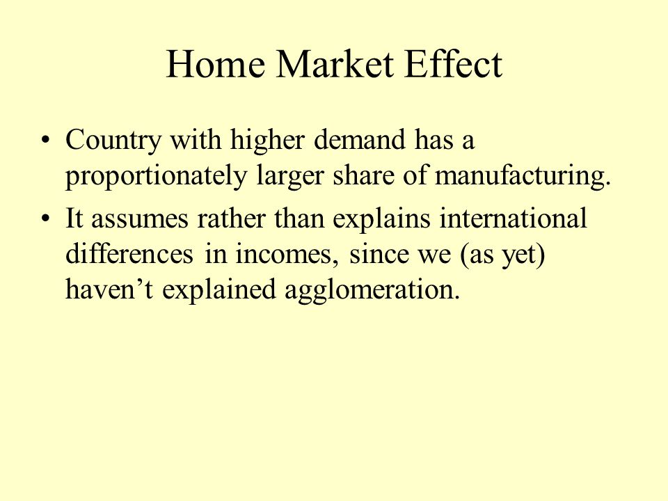Home Market Effect Country with higher demand has a proportionately larger share of manufacturing.