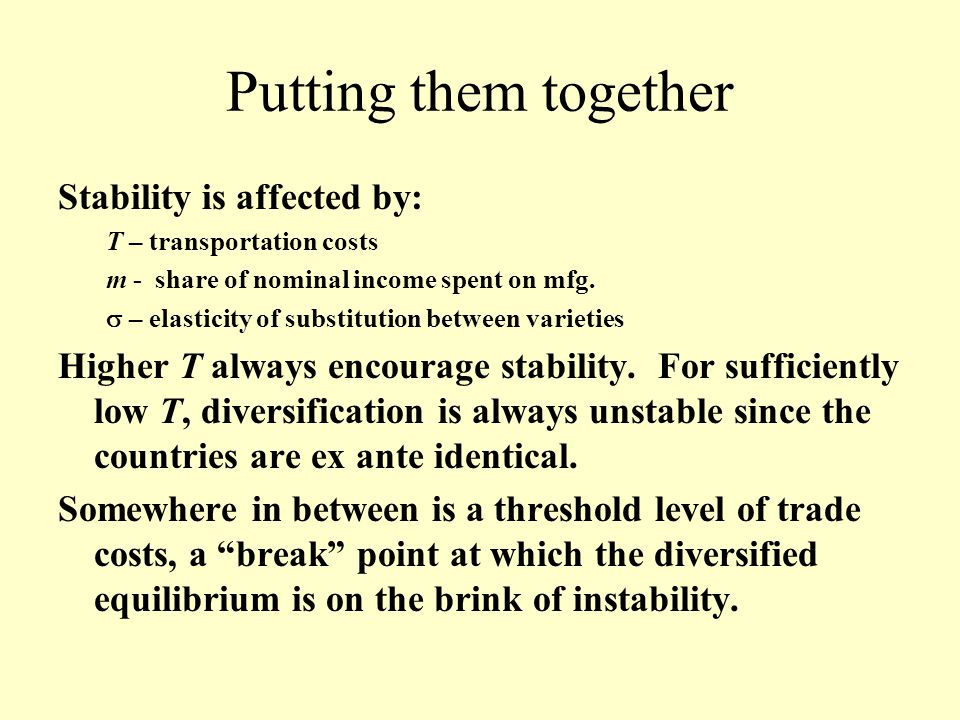 Putting them together Stability is affected by: T – transportation costs m - share of nominal income spent on mfg.  – elasticity of substitution betw