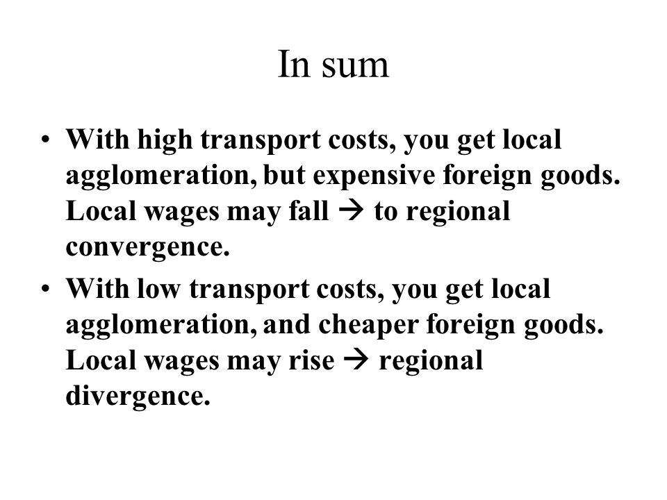 In sum With high transport costs, you get local agglomeration, but expensive foreign goods. Local wages may fall  to regional convergence. With low t