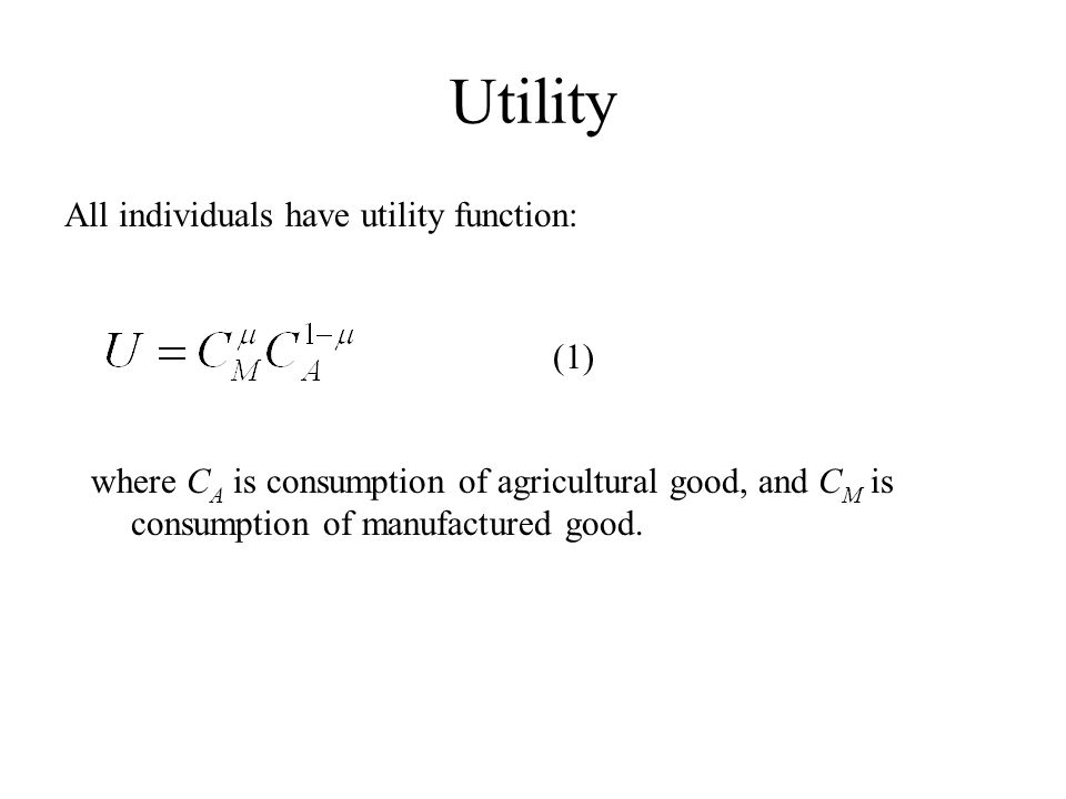 Utility All individuals have utility function: (1) where C A is consumption of agricultural good, and C M is consumption of manufactured good.