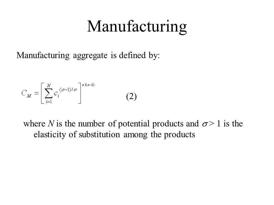Manufacturing Manufacturing aggregate is defined by: (2) where N is the number of potential products and  > 1 is the elasticity of substitution among the products
