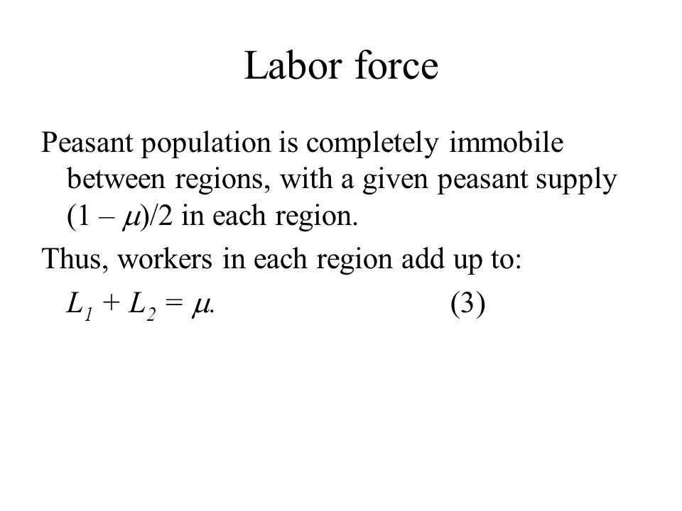 Labor force Peasant population is completely immobile between regions, with a given peasant supply (1 –  )/2 in each region.