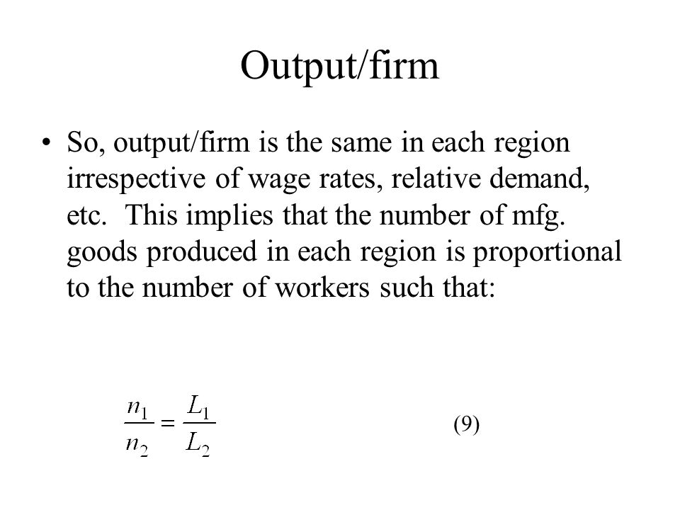 Output/firm So, output/firm is the same in each region irrespective of wage rates, relative demand, etc. This implies that the number of mfg. goods pr