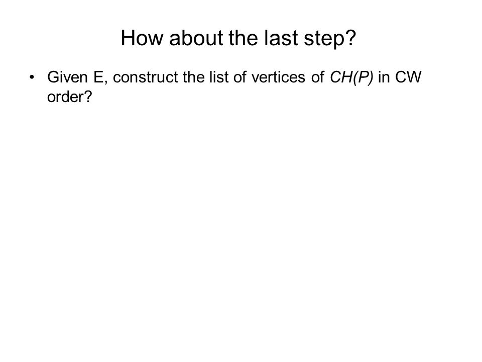 How about the last step? Given E, construct the list of vertices of CH(P) in CW order?