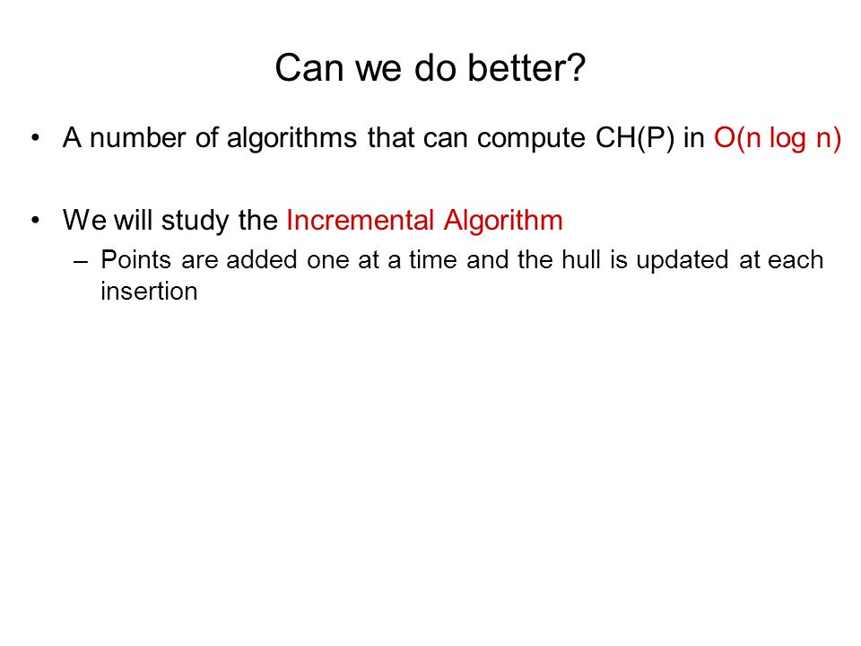 Can we do better? A number of algorithms that can compute CH(P) in O(n log n) We will study the Incremental Algorithm –Points are added one at a time