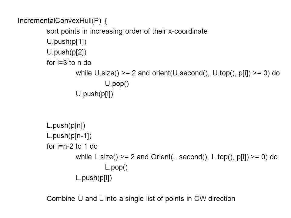 IncrementalConvexHull(P) { sort points in increasing order of their x-coordinate U.push(p[1]) U.push(p[2]) for i=3 to n do while U.size() >= 2 and ori