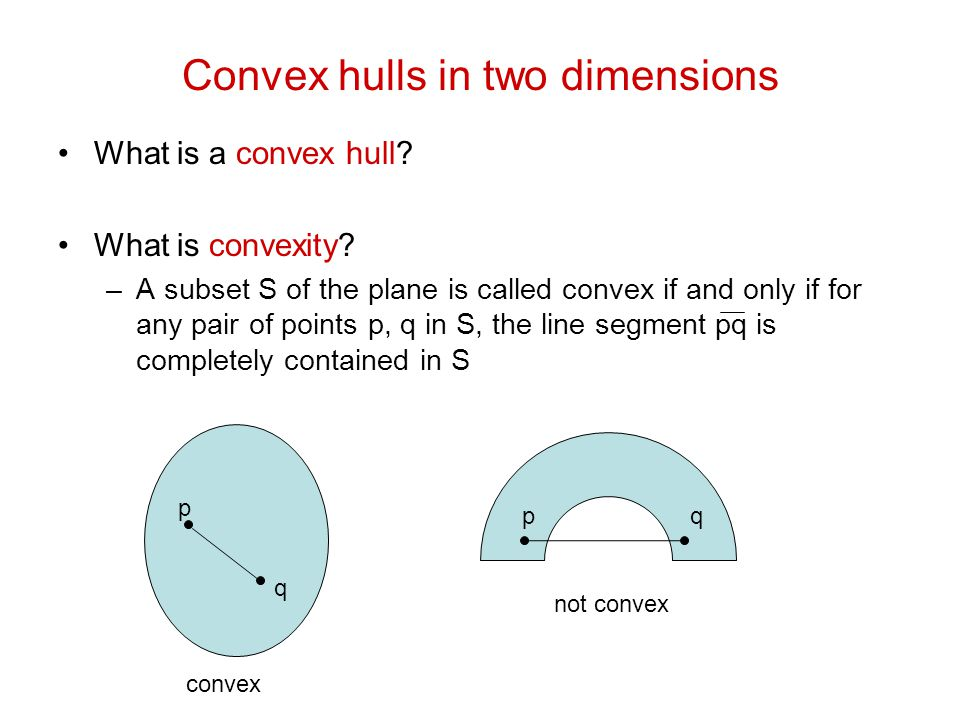 Convex hulls in two dimensions What is a convex hull? What is convexity? –A subset S of the plane is called convex if and only if for any pair of poin