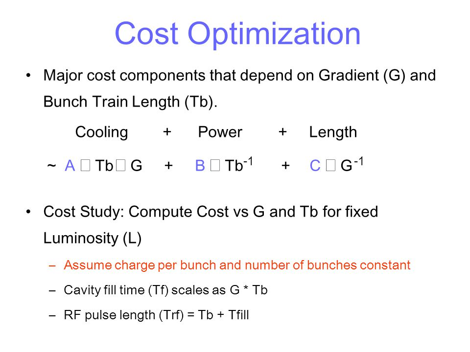 Cost Optimization Major cost components that depend on Gradient (G) and Bunch Train Length (Tb). Cooling + Power + Length ~ A  Tb  G + B  Tb -1 +