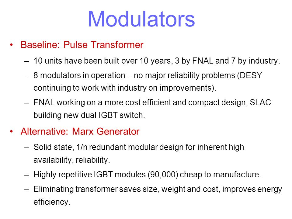 Modulators Baseline: Pulse Transformer –10 units have been built over 10 years, 3 by FNAL and 7 by industry. –8 modulators in operation – no major rel