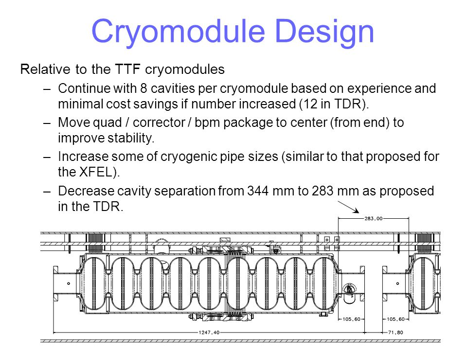 Cryomodule Design Relative to the TTF cryomodules –Continue with 8 cavities per cryomodule based on experience and minimal cost savings if number incr