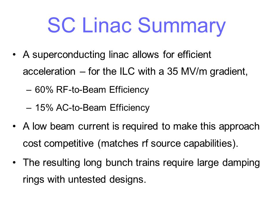 SC Linac Summary A superconducting linac allows for efficient acceleration – for the ILC with a 35 MV/m gradient, –60% RF-to-Beam Efficiency –15% AC-t