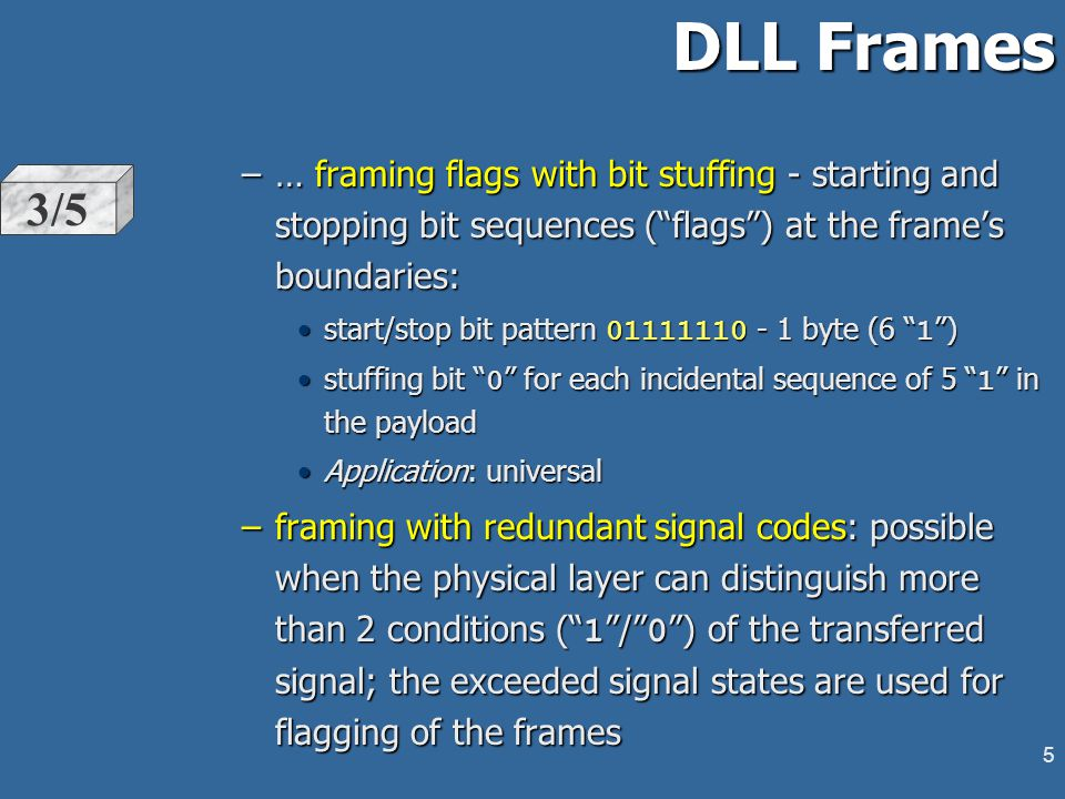 4 DLL Frames l Frame is the data structure to which DLL brakes the incoming bit stream provided by the physical layer.