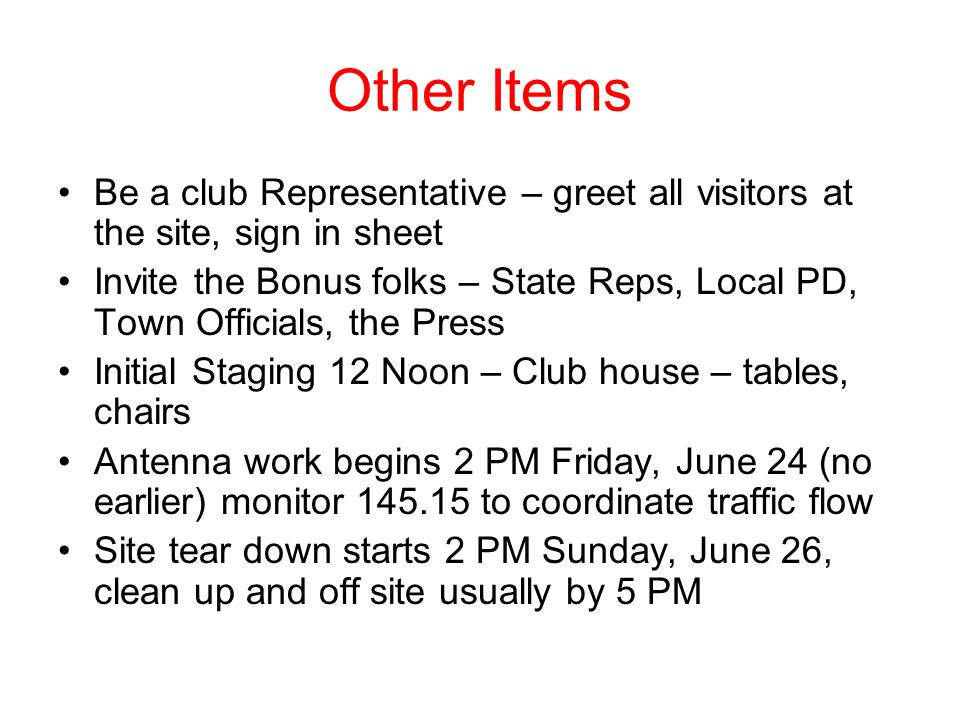 Other Items Be a club Representative – greet all visitors at the site, sign in sheet Invite the Bonus folks – State Reps, Local PD, Town Officials, the Press Initial Staging 12 Noon – Club house – tables, chairs Antenna work begins 2 PM Friday, June 24 (no earlier) monitor 145.15 to coordinate traffic flow Site tear down starts 2 PM Sunday, June 26, clean up and off site usually by 5 PM