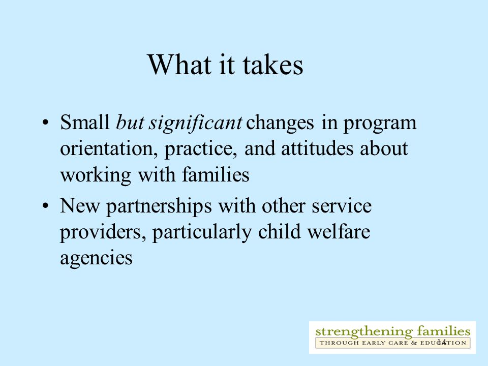 14 What it takes Small but significant changes in program orientation, practice, and attitudes about working with families New partnerships with other service providers, particularly child welfare agencies