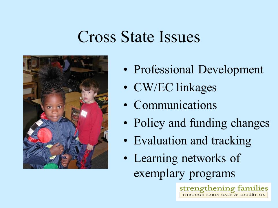 18 Cross State Issues Professional Development CW/EC linkages Communications Policy and funding changes Evaluation and tracking Learning networks of exemplary programs