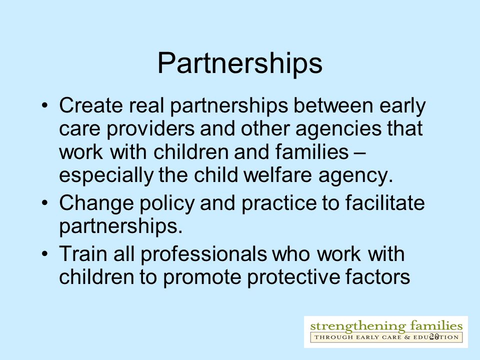 20 Partnerships Create real partnerships between early care providers and other agencies that work with children and families – especially the child welfare agency.