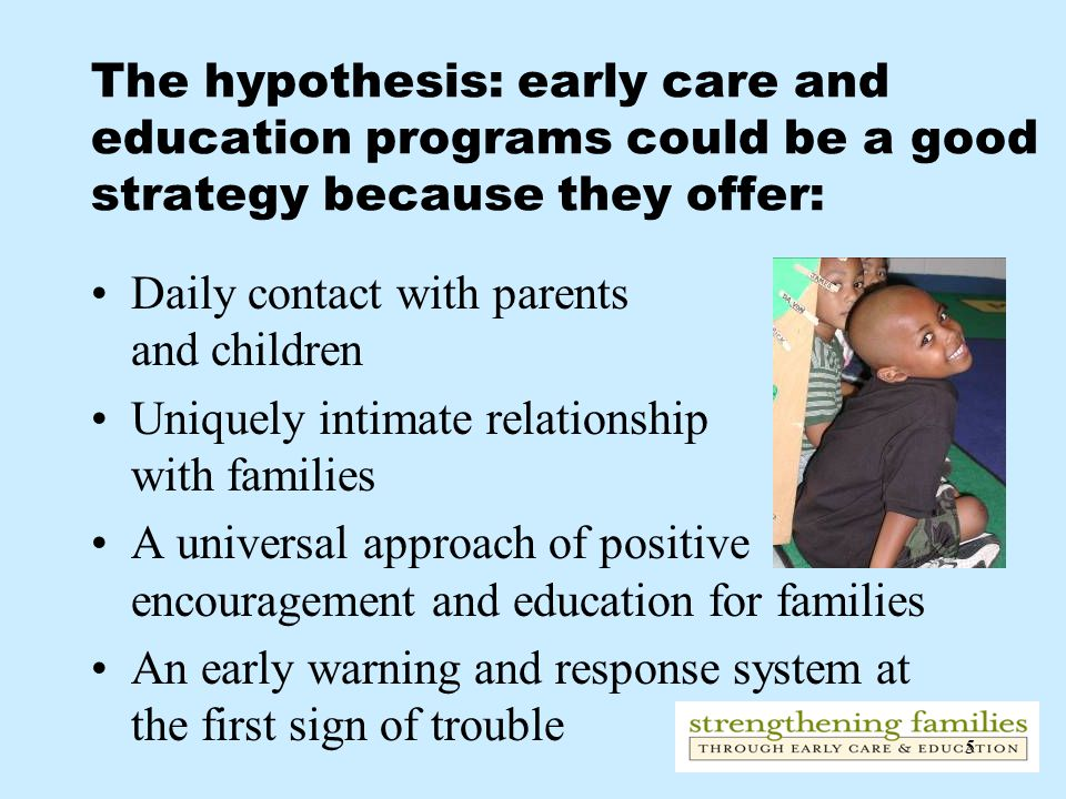5 The hypothesis: early care and education programs could be a good strategy because they offer: Daily contact with parents and children Uniquely intimate relationship with families A universal approach of positive encouragement and education for families An early warning and response system at the first sign of trouble