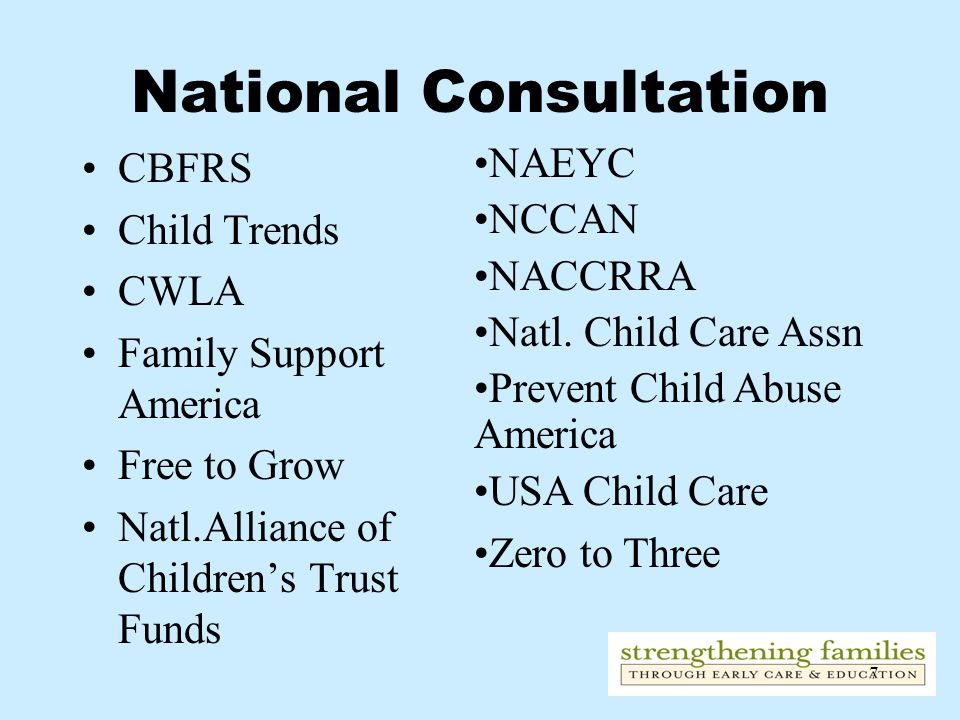 7 National Consultation CBFRS Child Trends CWLA Family Support America Free to Grow Natl.Alliance of Children's Trust Funds NAEYC NCCAN NACCRRA Natl.