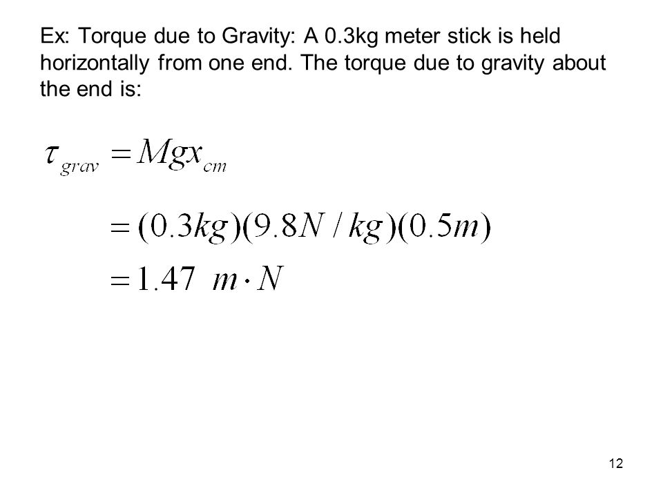 Ex: Torque due to Gravity: A 0.3kg meter stick is held horizontally from one end. The torque due to gravity about the end is: 12