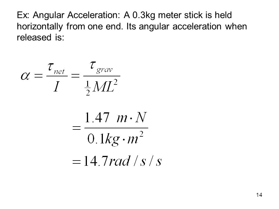Ex: Angular Acceleration: A 0.3kg meter stick is held horizontally from one end. Its angular acceleration when released is: 14